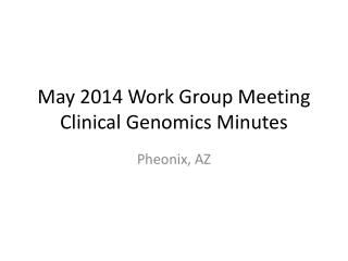 May 2014 Work Group Meeting Clinical Genomics Minutes