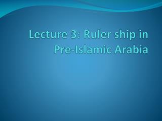 Lecture 3: Ruler ship in Pre-Islamic Arabia