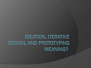 ideation, iterative design, and  prototyping Meaning?