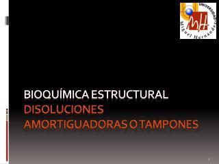Bioquímica ESTRUCTURAL Disoluciones amortiguadoras o tampones