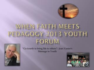 WHEN FAITH MEETS PEDAGOGY 2013 YOUTH FORUM