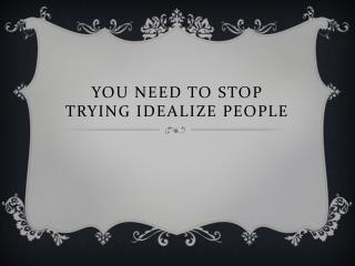 You need to stop trying idealize people