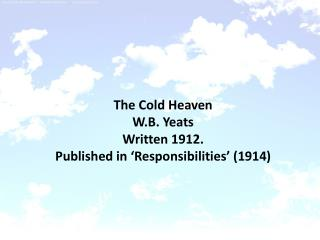 The Cold Heaven W.B. Yeats Written 1912. Published in 'Responsibilities' (1914)