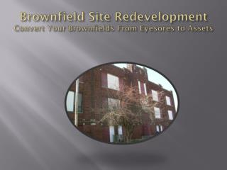 Brownfield Site Redevelopment Convert Your Brownfields From Eyesores to Assets