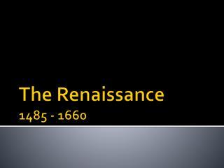 The Renaissance 1485 - 1660