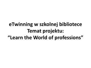 "eTwinning  w szkolnej bibliotece Temat projektu :  ""Learn the World of professions"""