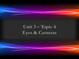 Unit 3 – Topic  4 Eyes & Cameras