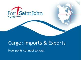 Cargo: Imports & Exports How ports connect to you.
