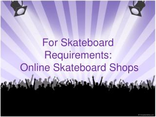 For Skateboard Requirements: Online Skateboard Shops