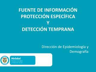FUENTE DE INFORMACIÓN PROTECCIÓN ESPECÍFICA  Y DETECCIÓN TEMPRANA