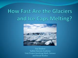 How Fast  A re the Glaciers and Ice  C aps  M elting?