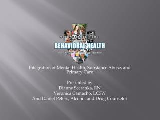 Integration of Mental Health, Substance Abuse, and Primary Care Presented by Dianne Sceranka, RN