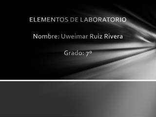ELEMENTOS DE LABORATORIO Nombre:  Uweimar  Ruiz Rivera Grado: 7º