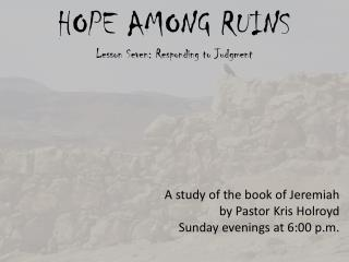 HOPE AMONG RUINS Lesson Seven: Responding to Judgment A study of the book of Jeremiah