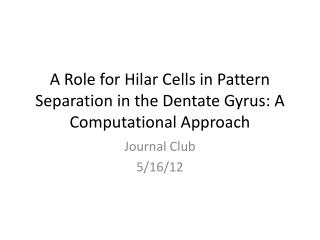 A Role for  Hilar  Cells in Pattern Separation in the Dentate  Gyrus : A Computational Approach