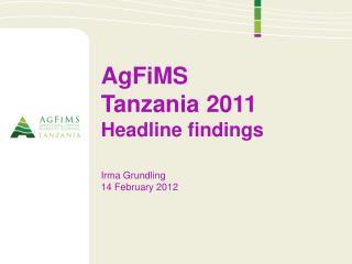 AgFiMS Tanzania 2011 Headline findings Irma  Grundling 14 February 2012