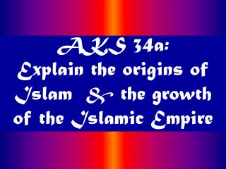 AKS 34a: Explain the origins of Islam   the growth of the Islamic Empire