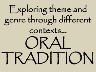 Exploring theme and genre through different contexts… ORAL TRADITION