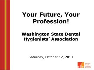 Your Future, Your Profession! Washington State Dental Hygienists' Association