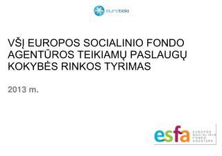 VŠĮ EUROPOS SOCIALINIO FONDO AGENTŪROS TEIKIAMŲ PASLAUGŲ KOKYBĖS RINKOS TYRIMAS