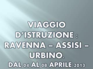 Viaggio d'istruzione : Ravenna – Assisi – Urbino. Dal 04 al 08 Aprile 2013