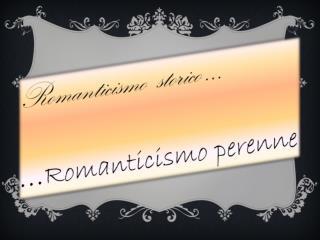 Romanticismo  storico …  … Romanticismo perenne