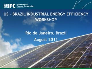 US – BRAZIL INDUSTRIAL ENERGY EFFICIENCY WORKSHOP Rio de Janeiro, Brazil August 2011
