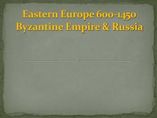 Eastern Europe 600-1450 Byzantine Empire & Russia