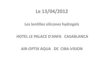 Le 13/04/2012 Les lentilles silicones hydrogels HOTEL LE PALACE D'ANFA    CASABLANCA
