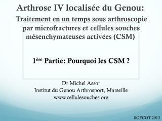 1 ère  Partie: Pourquoi les CSM ? Dr Michel Assor Institut du Genou Arthrosport, Marseille