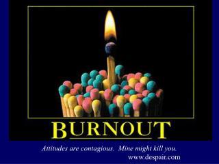 Attitudes are contagious.  Mine might kill you. www.despair.com