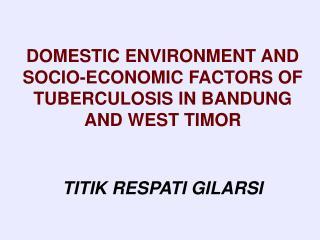 DOMESTIC ENVIRONMENT AND SOCIO-ECONOMIC FACTORS OF TUBERCULOSIS IN BANDUNG AND WEST TIMOR   TITIK RESPATI GILARSI