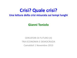 Crisi? Quale crisi? Una lettura della crisi misurata sui tempi lunghi Gianni Toniolo