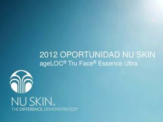 2012 OPORTUNIDAD NU SKIN  ageLOC ® Tru  Face ®  Essence Ultra