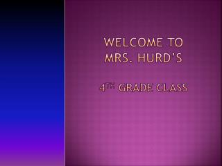Welcome to  Mrs. Hurd�s  4 th  Grade Class