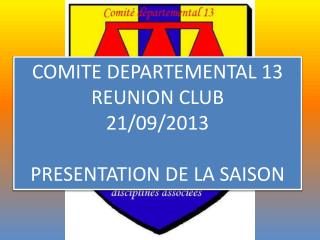 COMITE DEPARTEMENTAL 13 REUNION CLUB 21/09/2013 PRESENTATION DE LA SAISON