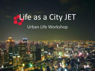 Life as a City JET
