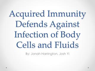Acquired Immunity Defends Against  I nfection of Body  C ells and Fluids