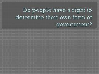 Do people have a right to determine their own form of government?