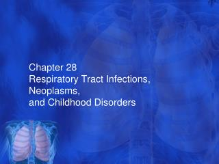 Chapter 28  Respiratory Tract Infections,  Neoplasms ,  and Childhood Disorders