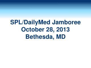 SPL/ DailyMed  Jamboree October 28, 2013 Bethesda, MD