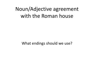 Noun/Adjective agreement  with the Roman house