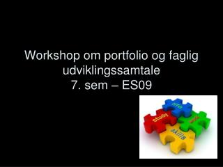 Workshop om portfolio og faglig udviklingssamtale 7. sem – ES09