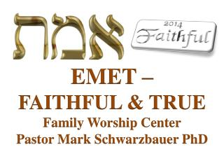 EMET  –  FAITHFUL & TRUE Family Worship  Center Pastor Mark Schwarzbauer PhD