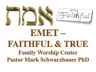 EMET  –  FAITHFUL & TRUE Family Worship  Center Pastor Mark Schwarzbauer PhD