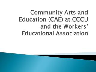 Community Arts and Education (CAE) at CCCU and the Workers '  E ducational  Association