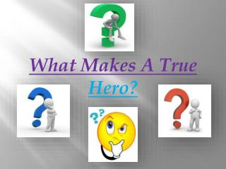 What Makes A True  Hero?