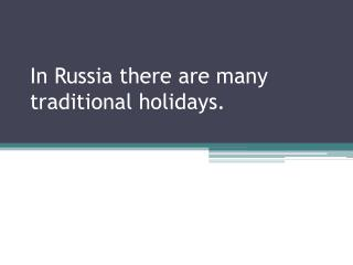 In Russia there are many traditional holidays.