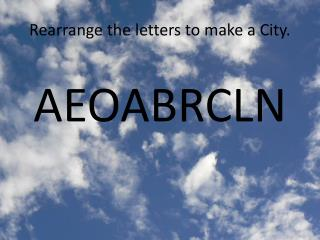 Rearrange the letters to make a City.