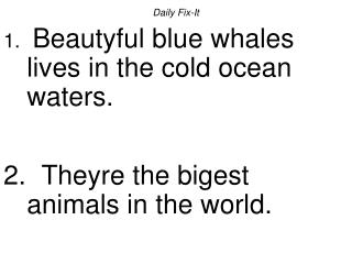 Daily Fix-It  Beautyful blue whales lives in the cold ocean waters.    Theyre the bigest animals in the world.